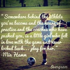 This is for my daughter...I remember how determined she was at all she did. For me this quote of Mia's goes way deeper than sports.....it's all about a young girl's life.