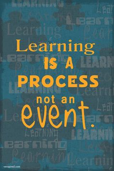 Learning is a process, not an event.
