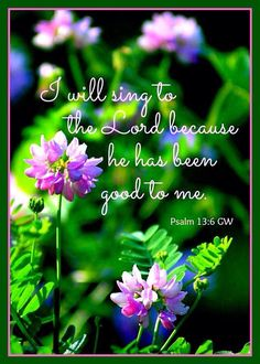 I will sing the LORD's praise, for he has been good to me.Psalm  13:8