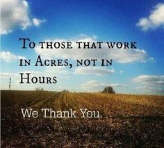 To those who work in acres, not hours.  We thank you.