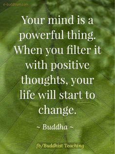 your mind is a powerful thing. When you filter it with positive thoughts, your life will start to change. Buddhist Quotes, Spiritual Quotes, Wisdom Quotes, Happiness Quotes, Life Quotes Love, True Quotes, Quotes To Live By, Change Quotes, Quotes Quotes