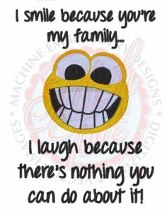 I Smile Because Your My Family I Laugh Because There's Nothing You Can Do About It