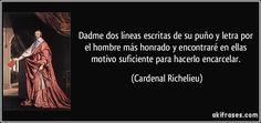 Dadme dos líneas escritas de su puño y letra por el hombre más honrado y encontraré en ellas motivo suficiente para hacerlo encarcelar. (Cardenal Richelieu)