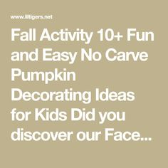 "Fall Activity 10+ Fun and Easy No Carve Pumpkin Decorating Ideas for Kids Did you discover our Facebook group ""Free Kids Activities Arts and Crafts"" yet? Join us here for more fun kid's activities, arts and crafts, DIY projects, science experiments, and educational resources. Fall especially around Thanksgiving and Hal"