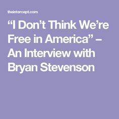 """""""I Don't Think We're Free in America"""" – An Interview with Bryan Stevenson"""