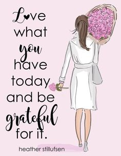 Love what You Have Today and be Grateful - Heather Stillufsen Cards Heather Stillufsen art Grateful Quotes Love, Family Quotes Love, Love Quotes, Grateful Heart, Thankful, Photo Quotes, Happy Quotes, Positive Quotes For Women, Positive Thoughts