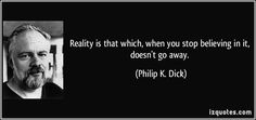 Reality is that which, when you stop believing in it, doesn't go away. (Philip K. Dick) #quotes #quote #quotations #PhilipK.Dick