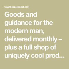 Goods and guidance for the modern man, delivered monthly – plus a full shop of uniquely cool products.
