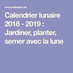 Calendrier lunaire 2018 - 2019 : Jardiner, planter, semer avec la lune
