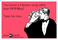 "I think the only guys that do know any lyrics are all men with the last name ""Hanson"" so.. This works."