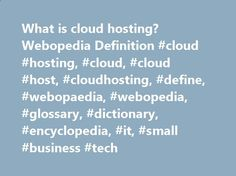 What is cloud hosting? Webopedia Definition #cloud #hosting, #cloud, #cloud #host, #cloudhosting, #define, #webopaedia, #webopedia, #glossary, #dictionary, #encyclopedia, #it, #small #business #tech pet.nef2.com/... # cloud hosting Related Terms Hosting services that are provided to customers via multiple connected servers that comprise a cloud. as opposed to being provided by a single server or virtual server. While security and lack of full control of data are the most frequently cit...