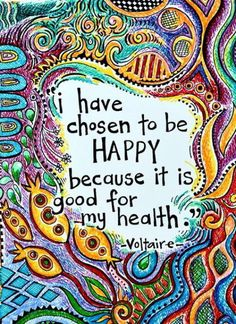I have chosen to be HAPPY because it is good for my health.