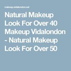 Natural Makeup Look For Over 40 Makeup Vidalondon - Natural Makeup Look For Over 50