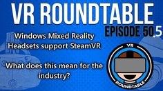 VR Roundtable - Episode 50.5 (Microsoft Headsets Support STEAMVR! Halo VR?!)