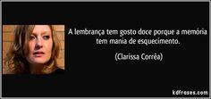 A lembrança tem gosto doce porque a memória tem mania de esquecimento. (Clarissa Corrêa)  Resultado pesquisa google Clarissa Corrêa site: KD frases