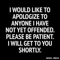 Offended? If not...wait a while..I'll get to you shortly. Lol