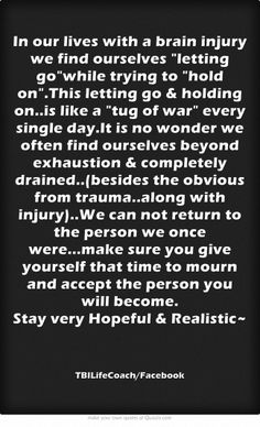 In our lives with a brain injury we find ourselves letting gowhile trying to hold on.This letting go & holding on..is like a tug of war every single day.It is no wonder we often find ourselves beyond exhaustion & completely drained..(besides the obvious from trauma..along with injury)..We can not return to the person we once were...make sure you give yourself that time to mourn and accept the person you will become.                           ...