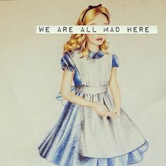 "Alice in wonderland: ""Am I crazy?"" ""Yes, your completely mad. But I'll tell you a secret- ALL the best people are!"""