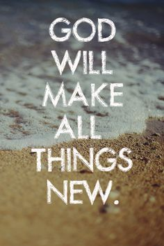 He who was seated on the throne said, 'I am making everything new!'… Revelation 21:5  Everyday I am new.