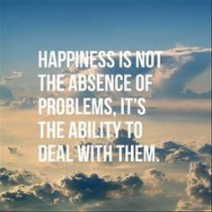 Happiness Is Not The Absence Of Problem, It's The Ability To Deal With Them happy happiness happy quotes happiness quotes life quotes and sayings life inspiring quotes life image quotes quotes about happiness Positive Quotes, Motivational Quotes, Inspirational Quotes, Positive Thoughts, Motivational Thoughts, Uplifting Quotes, Happy Thoughts, Deep Thoughts, Insightful Quotes