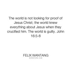 """Felix Wantang - """"The world is not looking for proof of Jesus Christ; the world knew everything about..."""". god, heaven, world, jesus-christ, holy-spirit, guilty, proof, looking, holy-bible, about, crucify, knew"""