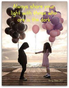 Always share your light with those who are in the dark.