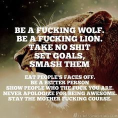 Be a fucking wolf. Be a fucking lion. Take no shit. Set goals. Smash them. Eat people's faces off. Be a bette.. · Soulmix