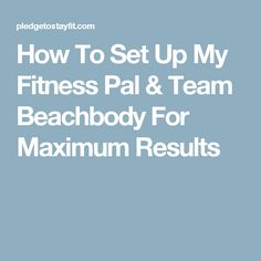 How To Set Up My Fitness Pal & Team Beachbody For Maximum Results