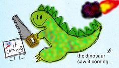The dinosaur saw it coming. ;) Geddit?