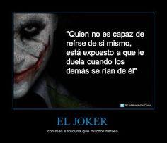 Quien no es capaz de reírse de si mismo, está expuesto a que le duela cuando los demás se rían de él - The Joker
