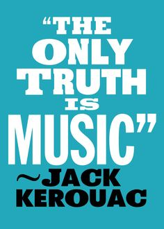 """The only truth is music."" - Jack Kerouac"