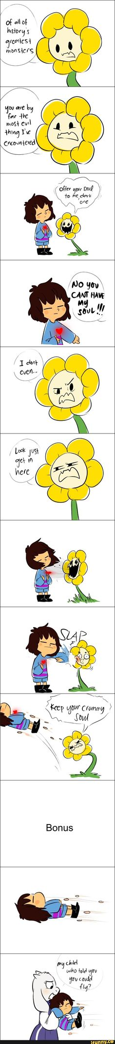 Adventure Time reference in Undertale :3<<<Toriel: My Child, who told you could fly? Frisk: *points to Flowey* Flowey: KEEP YOUR CRUMMY SOULS YA- Toriel: Stop there are children here