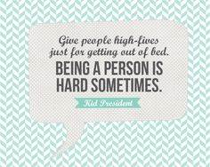 Kid President Quote: High Fives | landeelu.com  It really is hard being a person sometimes.  ::high-fives all around::
