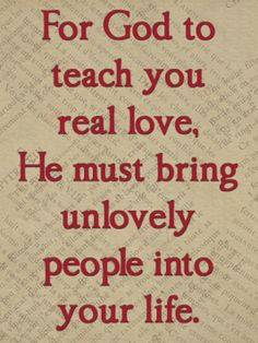 For God to teach you real love, He must bring unlovely people into your life.