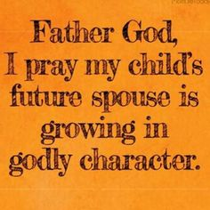 Yes Father, please allow him to be raised to love you, seek heaven, & be the Godly husband she needs.