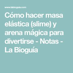Cómo hacer masa elástica (slime) y arena mágica para divertirse - Notas - La Bioguía