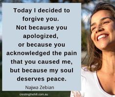 """Today I decided to forgive you. Not because you apologized, or because you acknowledged the pain that you caused me, but because my soul deserves peace."" ~ Najwa Zebian"
