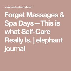 Forget Massages & Spa Days—This is what Self-Care Really Is.   elephant journal