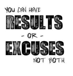 You can have RESULTS or EXCUSES not both. So TRUE!!!