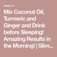 Mix Coconut Oil, Turmeric and Ginger and Drink before Sleeping! Amazing Results in the Morning!   SlimGIG