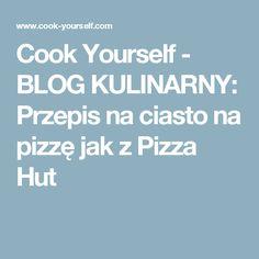 Cook Yourself - BLOG KULINARNY: Przepis na ciasto na pizzę jak z Pizza Hut
