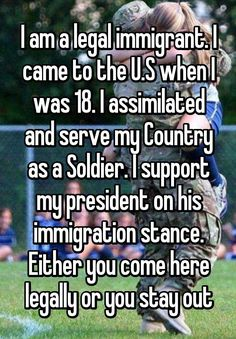 """I am a legal immigrant. I came to the U.S when I was 18. I assimilated and serve my Country as a Soldier. I support my president on his immigration stance. Either you come here legally or you stay out"""