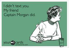 I didn't text you. My friend Captain Morgan did.