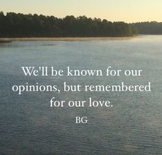 We'll be known for our opinions, but remembered for our love.  -BG