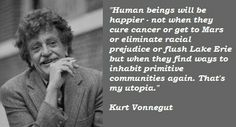 human beings will be happier - not when they cure cancer or get to mars or eliminate racial prejudice or flush lake erie, but when they find ways to inhabit primitive communities again. that's utopia. Kurt Vonnegut Quotes, Kurt Cobain Quotes, Economic Systems, Rhyme And Reason, Cancer Cure, Lake Erie, Family Love, Powerful Words