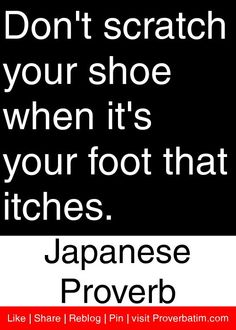 Don't scratch your shoe when it's your foot that itches. - Japanese Proverb #proverbs #quotes