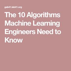 The 10 Algorithms Machine Learning Engineers Need to Know