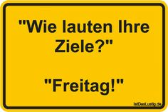 """""""Wie lauten Ihre Ziele?""""  """"Freitag!"""" ... gefunden auf https://www.istdaslustig.de/spruch/2389 #lustig #sprüche #fun #spass"""