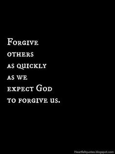 """That's part of The Lord's prayer, actually... """"Forgive our sins as we forgive others who sin against us."""""""