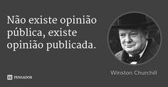 Não existe opinião pública, existe opinião publicada. — Winston Churchill